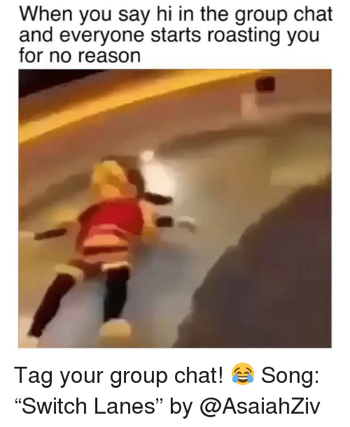 "Funny, Group Chat, and Chat: When you say hi in the group chat  and everyone starts roasting you  for no reason Tag your group chat! 😂 Song: ""Switch Lanes"" by @AsaiahZiv"