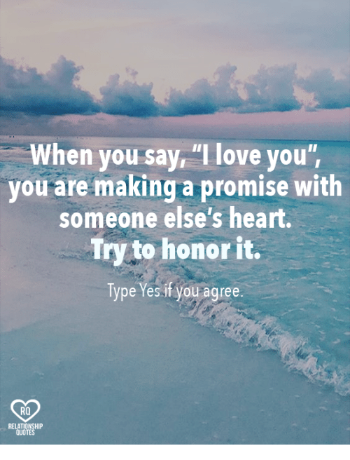 """Relatible: When you say """"I love you'  you are making a promise with  someone else's heart.  Try to honor it.  Type Yes if you agree.  RQ  RELAT  QUO  TE"""