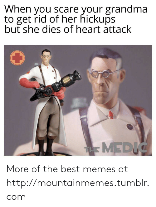 Medic: When you scare your grandma  to get rid of her hickups  but she dies of heart attack  THE MEDIC More of the best memes at http://mountainmemes.tumblr.com