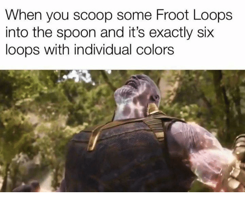 loops: When you scoop some Froot Loops  into the spoon and it's exactly six  loops with individual colors