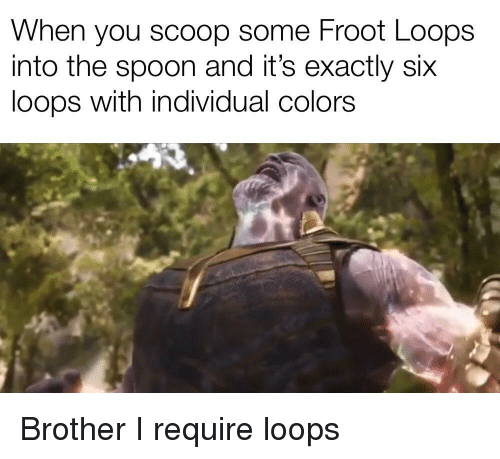 loops: When you scoop some Froot Loops  into the spoon and it's exactly six  loops with individual colors Brother I require loops