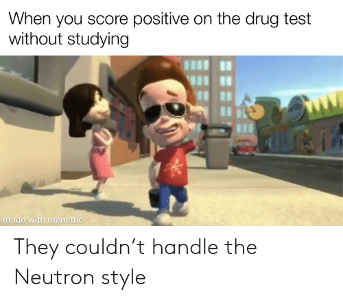 neutron: When you score positive on the drug test  without studying  made with mematic They couldn't handle the Neutron style