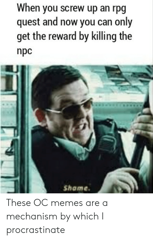 rpg: When you screw up an rpg  quest and now you can only  get the reward by killing the  npc  Shame These OC memes are a mechanism by which I procrastinate