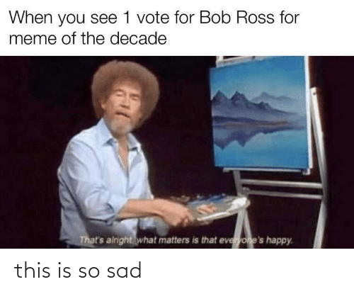 ross: When you see 1 vote for Bob Ross for  meme of the decade  That's airight what matters is that everyone's happy. this is so sad