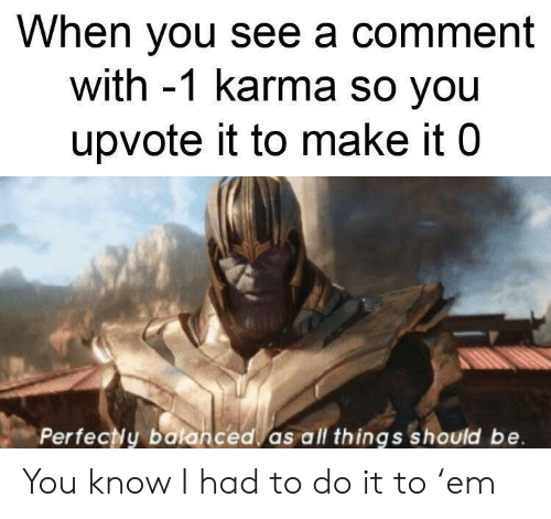 I Had To Do It: When you see a comment  with -1 karma so you  upvote it to make it 0  Perfecly balanced as all things should be You know I had to do it to 'em