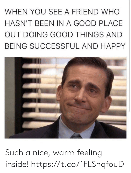 Funny, Good, and Happy: WHEN YOU SEE A FRIEND WHO  HASN'T BEEN IN A GOOD PLACE  OUT DOING GOOD THINGS AND  BEING SUCCESSFUL AND HAPPY Such a nice, warm feeling inside! https://t.co/1FLSnqfouD
