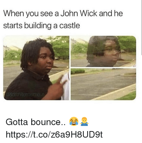 Gotta Bounce: When you see a John Wick and he  starts building a castle  @fortnitememe.s Gotta bounce.. 😂🤷♂️ https://t.co/z6a9H8UD9t