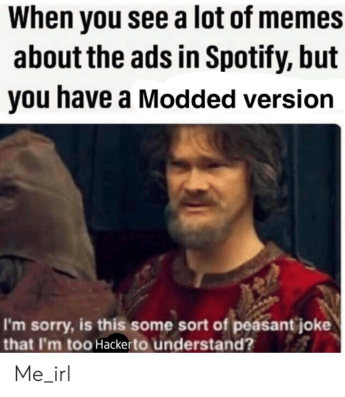 Memes, Sorry, and Spotify: When you see a lot of memes  about the ads in Spotify, but  you have a Modded version  I'm sorry, is this some sort of peasant joke  that I'm too Hackerto understand? Me_irl