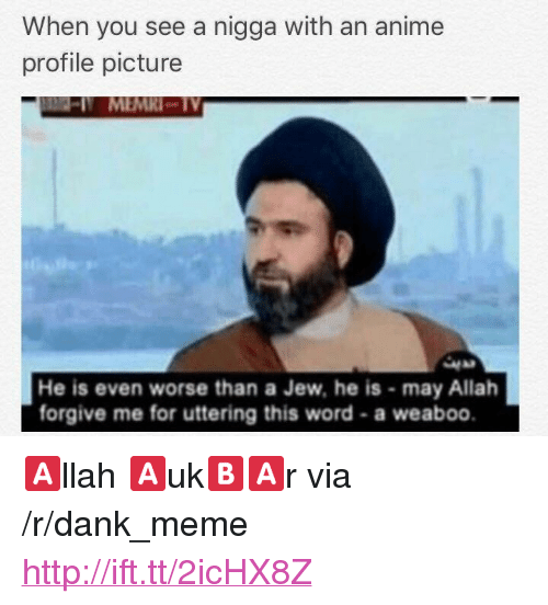 """Anime, Dank, and Meme: When you see a nigga with an anime  profile picture  MEMRI-TY  42  He is even worse than a Jew, he is may Allah  forgive me for uttering this word-a weaboo. <p>🅰️llah 🅰️uk🅱️🅰️r via /r/dank_meme <a href=""""http://ift.tt/2icHX8Z"""">http://ift.tt/2icHX8Z</a></p>"""
