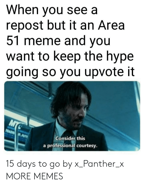 Dank, Hype, and Meme: When you see a  repost but it an Area  51 meme and you  want to keep the hype  going so you upvote it  MT  RA  Consider this  a professional courtesy. 15 days to go by x_Panther_x MORE MEMES