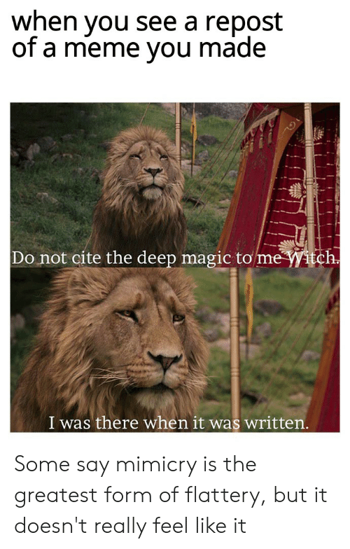 Meme, Reddit, and Magic: when you see a repost  of a meme you made  Do not cite the deep magic to me Witch  I was there when it was written. Some say mimicry is the greatest form of flattery, but it doesn't really feel like it