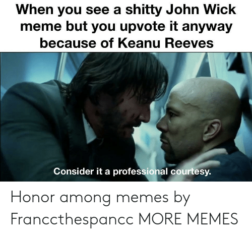 john wick: When you see a shitty John Wick  meme but you upvote it anyway  because of Keanu Reeves  Consider it a professional courtesy. Honor among memes by Franccthespancc MORE MEMES