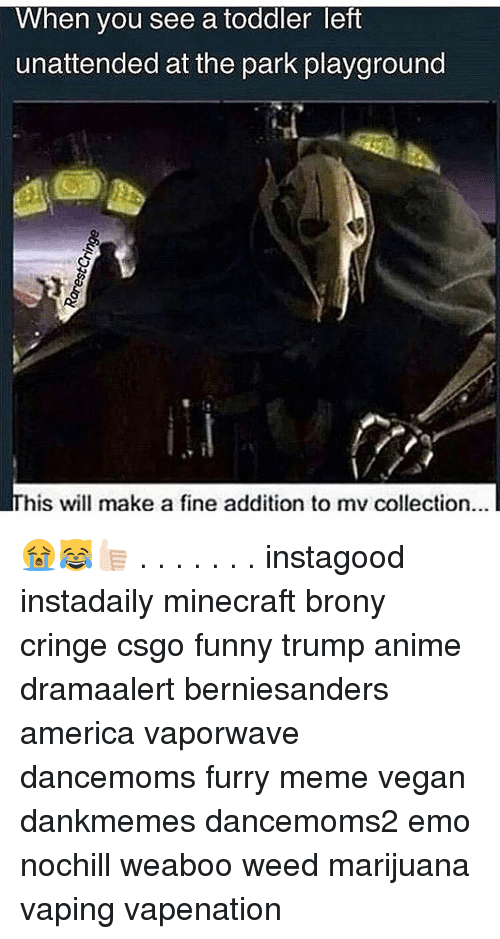 Brony Cringe: When you see a toddler left  unattended at the park playground  his will make a fine addition to mv collection... 😭😹👍🏻 . . . . . . . instagood instadaily minecraft brony cringe csgo funny trump anime dramaalert berniesanders america vaporwave dancemoms furry meme vegan dankmemes dancemoms2 emo nochill weaboo weed marijuana vaping vapenation