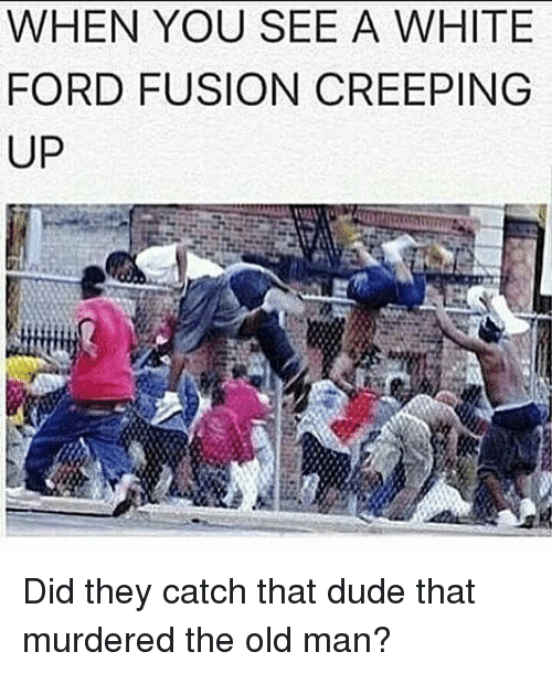 Fusionator: WHEN YOU SEE A WHITE  FORD FUSION CREEPING  UP Did they catch that dude that murdered the old man?