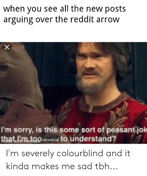 Reddit Arrow: when you see all the new posts  arguing over the reddit arrow  I'm sorry, is this some sort of peasant jok  hawtmetai lourbin to understand?  colourbl  emat I'm severely colourblind and it kinda makes me sad tbh...