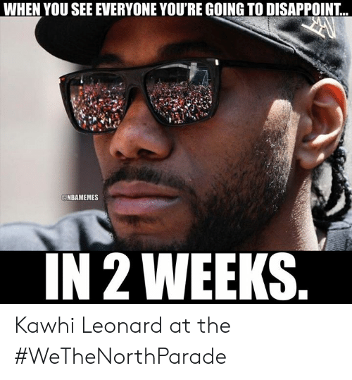 Leonard: WHEN YOU SEE EVERYONE YOU'RE GOING TO DISAPPOINT...  @NBAMEMES  IN 2 WEEKS. Kawhi Leonard at the #WeTheNorthParade