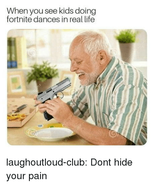Dances: When you see kids doing  fortnite dances in real life laughoutloud-club:  Dont hide your pain