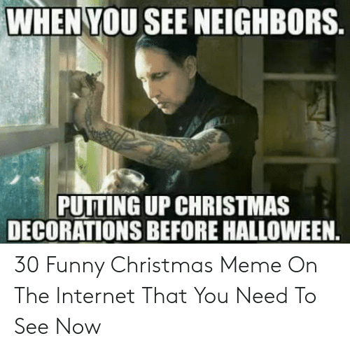 Christmas, Funny, and Halloween: WHEN YOU SEE NEIGHBORS  PUTTING UP CHRISTMAS  DECORATIONS BEFORE HALLOWEEN. 30 Funny Christmas Meme On The Internet That You Need To See Now