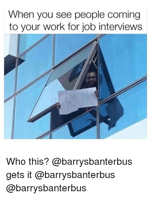 Memes, Work, and 🤖: When you see people coming  to your work for job interviews Who this? @barrysbanterbus gets it @barrysbanterbus @barrysbanterbus