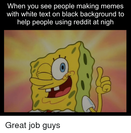 nigh: When you see people making memes  with white text on black background to  help people using reddit at nigh Great job guys