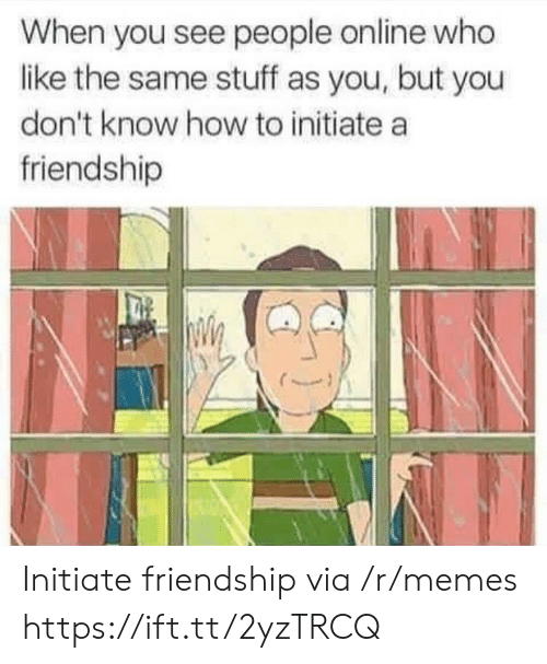 initiate: When you see people online who  like the same stuff as you, but you  don't know how to initiate a  friendship Initiate friendship via /r/memes https://ift.tt/2yzTRCQ