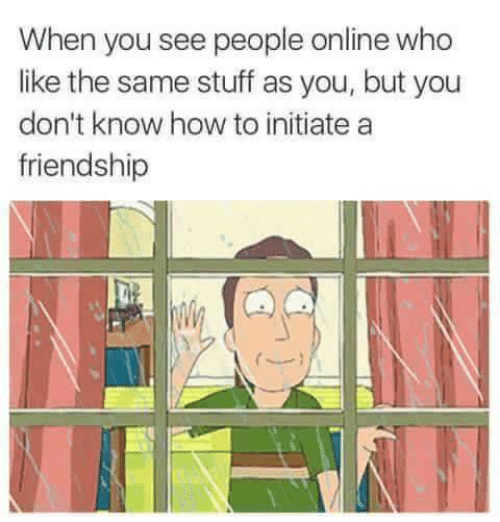 you don't know: When you see people online who  like the same stuff as you, but you  don't know how to initiate a  friendship