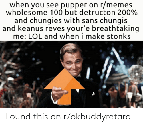 Memes Wholesome: when you see pupper on r/memes  wholesome 100 but detructon 200%  and chungies with sans chungis  and keanus reves your'e breath taking  me: LOL and when i make stonks Found this on r/okbuddyretard