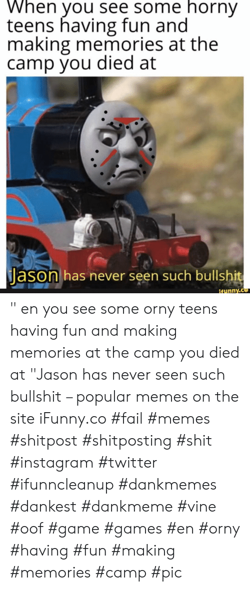 "camp: When you see some horny  teens having fun and  making memories at the  camp you died at  Jason has never seen such bullshit  ifynny.co "" en you see some orny teens having fun and making memories at the camp you died at ""Jason has never seen such bullshit – popular memes on the site iFunny.co #fail #memes #shitpost #shitposting #shit #instagram #twitter #ifunncleanup #dankmemes #dankest #dankmeme #vine #oof #game #games #en #orny #having #fun #making #memories #camp #pic"