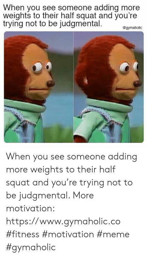 Squat: When you see someone adding more  weights to their half squat and you're  trying not to be judgmental  @gymaholic When you see someone adding more weights to their half squat and you're trying not to be judgmental.  More motivation: https://www.gymaholic.co  #fitness #motivation #meme #gymaholic