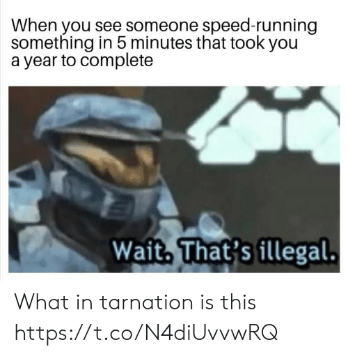 Running, Speed, and You: When you see someone speed-running  something in 5 minutes that took you  a year to complete  Wait, That's illegal. What in tarnation is this https://t.co/N4diUvvwRQ