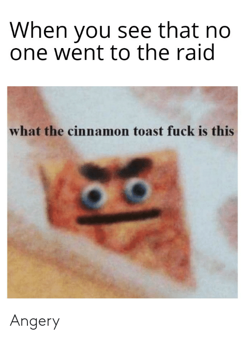 Fuck, Dank Memes, and Toast: When you see that no  one went to the raid  what the cinnamon toast fuck is this Angery