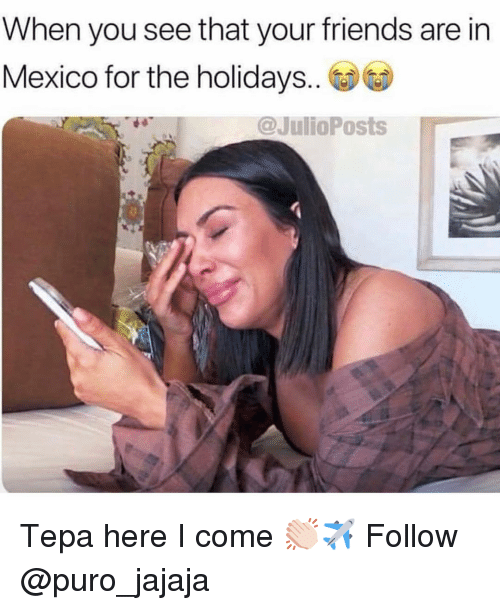 Friends, Memes, and Mexico: When you see that your friends are in  Mexico for the holidays..  @JulioPosts Tepa here I come 👏🏻✈️ Follow @puro_jajaja