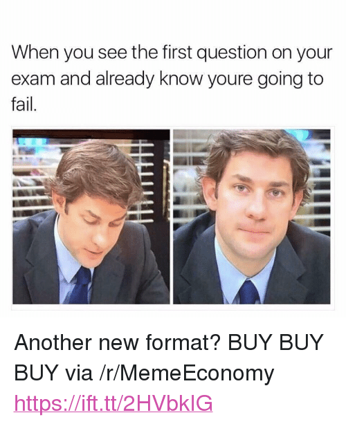 "Fail, Another, and Via: When you see the first question on your  exam and already know youre going to  fail <p>Another new format? BUY BUY BUY via /r/MemeEconomy <a href=""https://ift.tt/2HVbkIG"">https://ift.tt/2HVbkIG</a></p>"