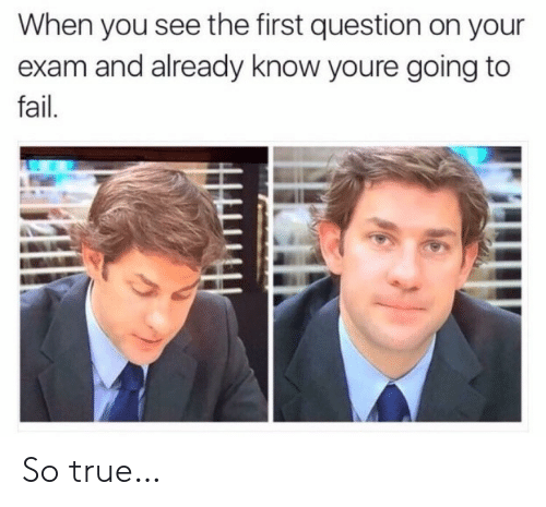 Fail, True, and First: When you see the first question on your  exam and already know youre going to  fail. So true…
