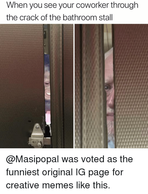 Memes Like: When you see your coworker through  the crack of the bathroom stall @Masipopal was voted as the funniest original IG page for creative memes like this.
