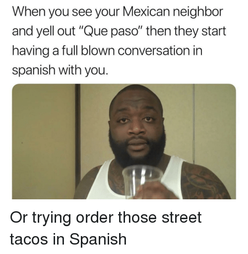 """Reddit, Spanish, and Mexican: When you see your Mexican neighbor  and yell out """"Que paso"""" then they start  having a full blown conversation in  spanish with you."""
