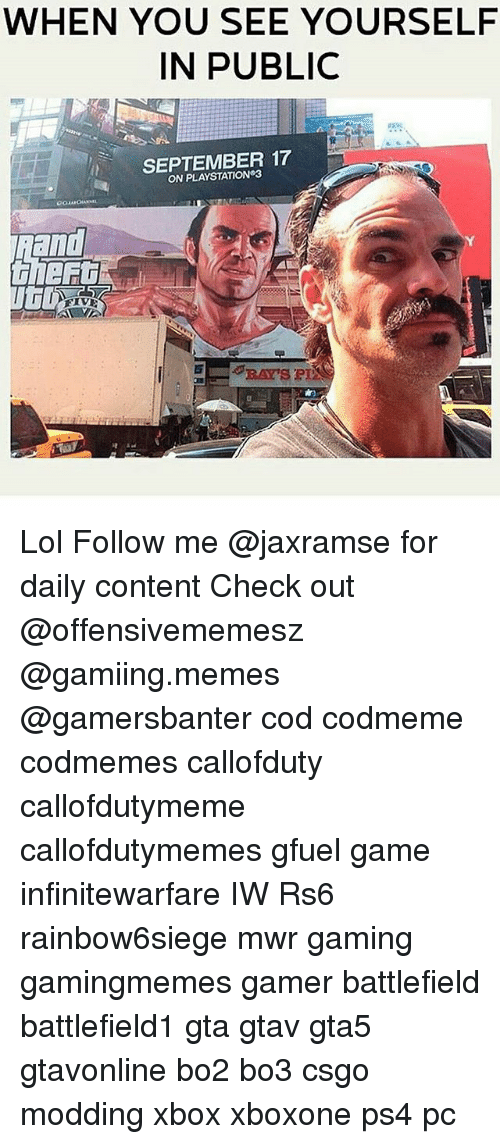 Lol, Memes, and PlayStation: WHEN YOU SEE YOURSELF  IN PUBLIC  SEPTEMBER 17  ON PLAYSTATION 3 Lol Follow me @jaxramse for daily content Check out @offensivememesz @gamiing.memes @gamersbanter cod codmeme codmemes callofduty callofdutymeme callofdutymemes gfuel game infinitewarfare IW Rs6 rainbow6siege mwr gaming gamingmemes gamer battlefield battlefield1 gta gtav gta5 gtavonline bo2 bo3 csgo modding xbox xboxone ps4 pc