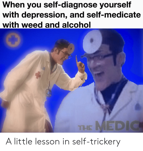 Weed, Alcohol, and Depression: When you self-diagnose yourself  with depression, and self-medicate  with weed and alcohol  THE MEDIC A little lesson in self-trickery