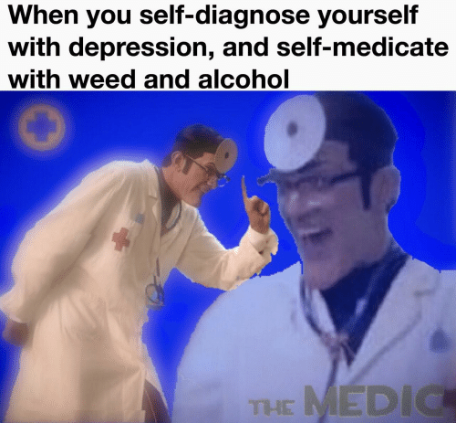 Weed, Alcohol, and Depression: When you self-diagnose yourself  with depression, and self-medicate  with weed and alcohol  THE MEDIC