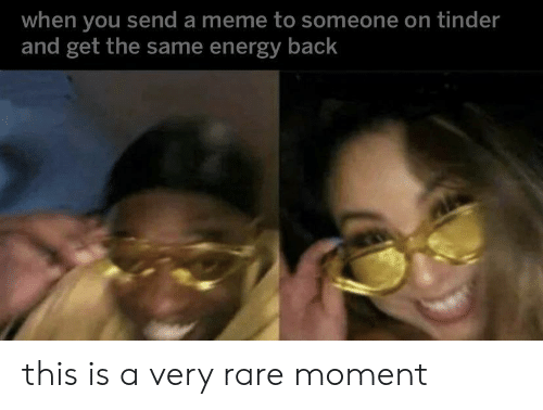 Energy, Meme, and Tinder: when you send a meme to someone on tinder  and get the same energy back this is a very rare moment