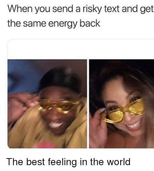 Energy, Best, and Text: When you send a risky text and get  the same energy back The best feeling in the world