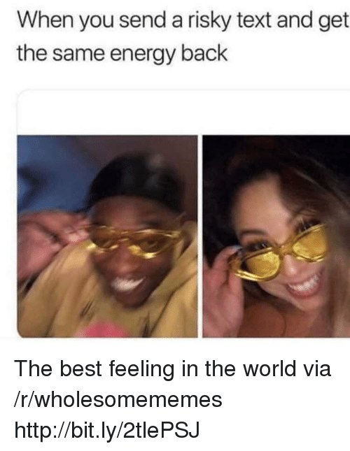 Energy, Best, and Http: When you send a risky text and get  the same energy back The best feeling in the world via /r/wholesomememes http://bit.ly/2tlePSJ