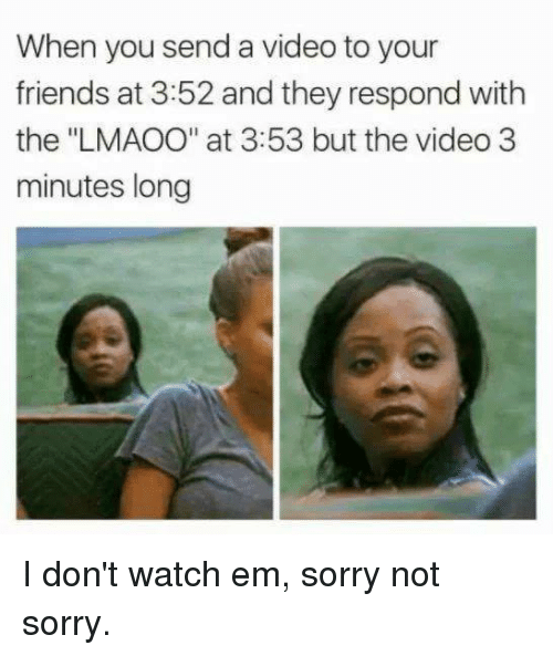 """Dont Watch: When you send a video to your  friends at 3:52 and they respond with  the """"LMAOO"""" at 3:53 but the video 3  minutes long I don't watch em, sorry not sorry."""
