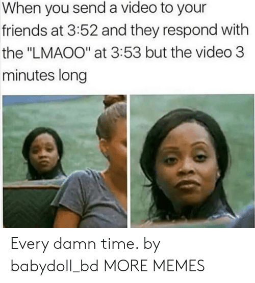 """Dank, Friends, and Memes: When you send a video to your  friends at 3:52 and they respond with  the """"LMAOO"""" at 3:53 but the video 3  minutes long Every damn time. by babydoll_bd MORE MEMES"""