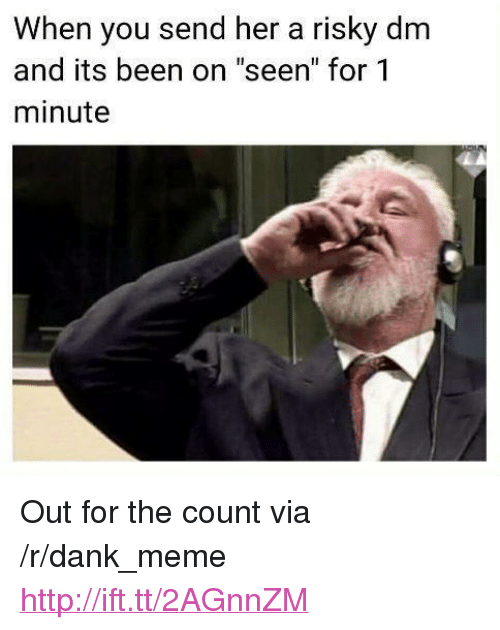 "the count: When you send her a risky dm  and its been on ""seen"" for 1  minute <p>Out for the count via /r/dank_meme <a href=""http://ift.tt/2AGnnZM"">http://ift.tt/2AGnnZM</a></p>"