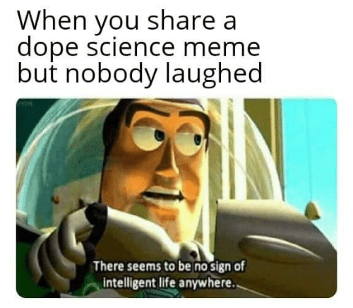 Dope, Life, and Meme: When you share a  dope science meme  but nobody laughed  There seems to be no sign of  intelligent life anywhere..