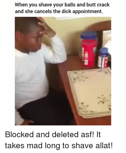Butt, Dick, and Dank Memes: When you shave your balls and butt crack  and she cancels the dick appointment. Blocked and deleted asf! It takes mad long to shave allat!