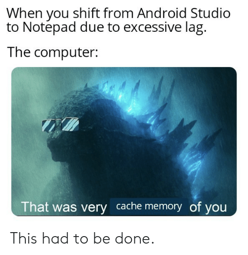 notepad: When you shift from Android Studio  to Notepad due to excessive lag  The computer:  That was very cache memory of you This had to be done.
