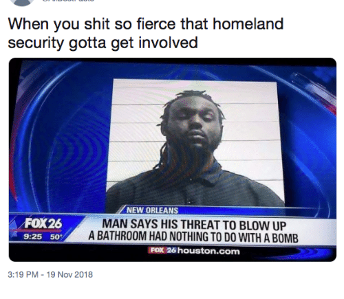 Dank, Shit, and Homeland: When you shit so fierce that homeland  security gotta get involved  NEW ORLEANS  FOX26  9:25 50  MAN SAYS HIS THREAT TO BLOW UP  A BATHROOM HAD NOTHING TO DO WITH A BOMB  FOX 26 houston.com  3:19 PM-19 Nov 2018