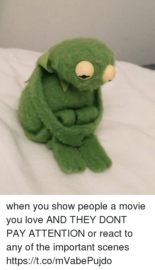 Love, Movie, and Girl Memes: when you show people a movie you love AND THEY DONT PAY ATTENTION or react to any of the important scenes https://t.co/mVabePujdo